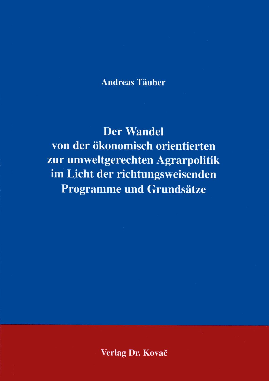 Cover: Der Wandel von der ökonomisch orientierten zur umweltgerechten Agrarpolitik im Licht der richtungsweisenden Programme und Grundsätze