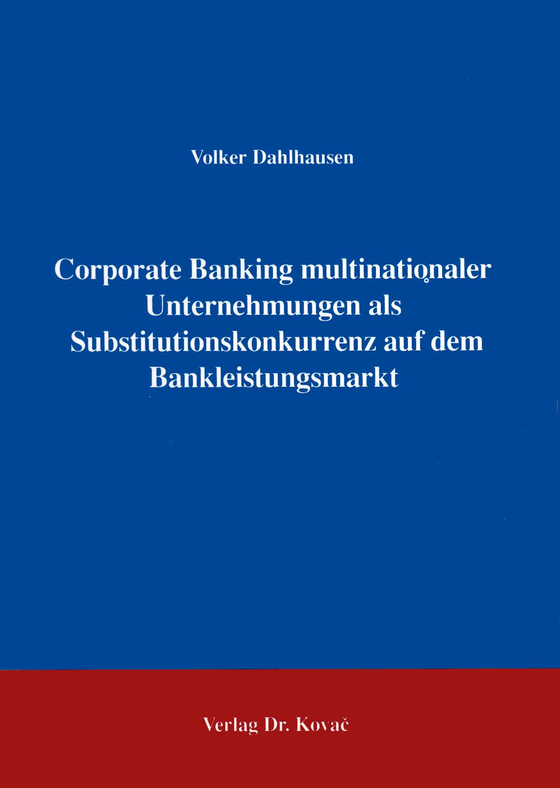 Cover: Corporate Banking multinationaler Unternehmungen als Substitutionskonkurrenz auf dem Bankleistungssektor