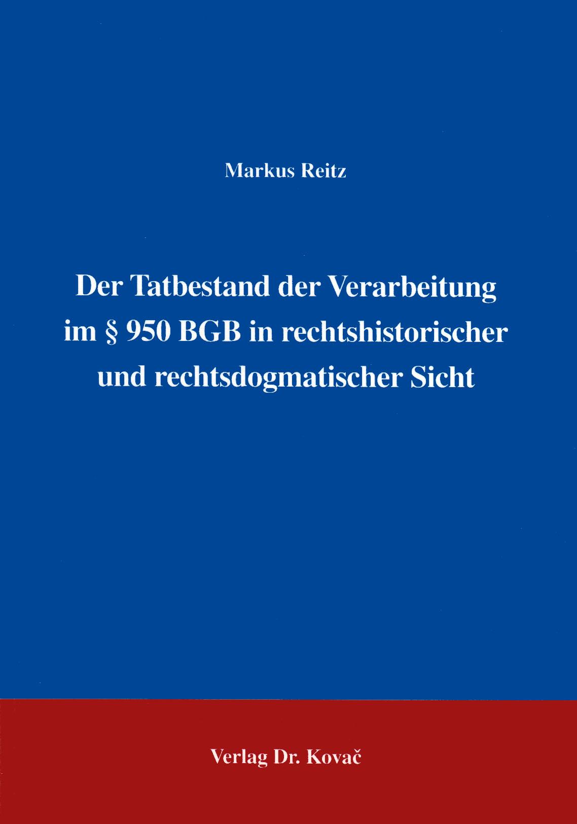 Cover: Der Tatbestand der Verarbeitung im § 950 BGB in rechtshistorischer und rechtsdogmatischer Sicht