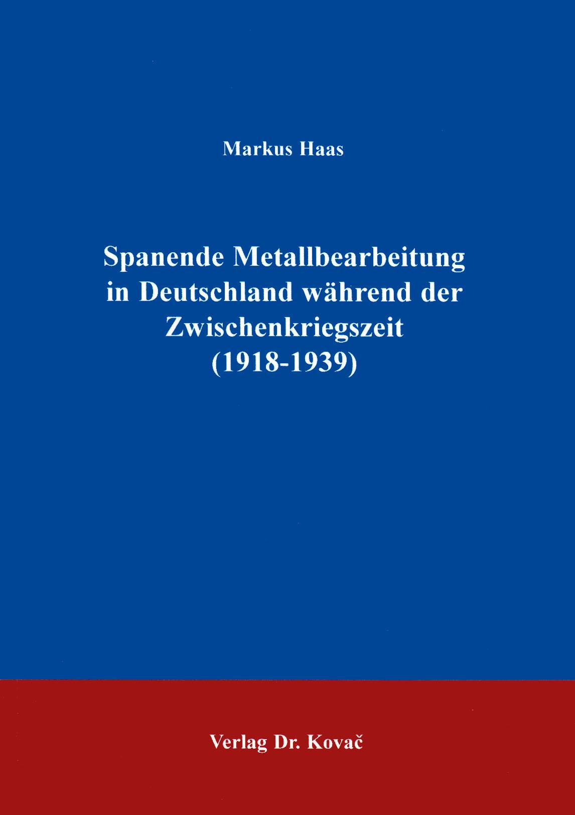 Cover: Spanende Metallbearbeitung in Deutschland während der Zwischenkriegszeit (1918 - 1939)