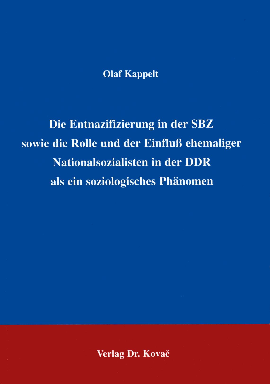 Cover: Die Entnazifizierung in der SBZ sowie die Rolle und der Einfluß ehemaliger Nationalsozialisten in der DDR als ein soziologisches Phänomen