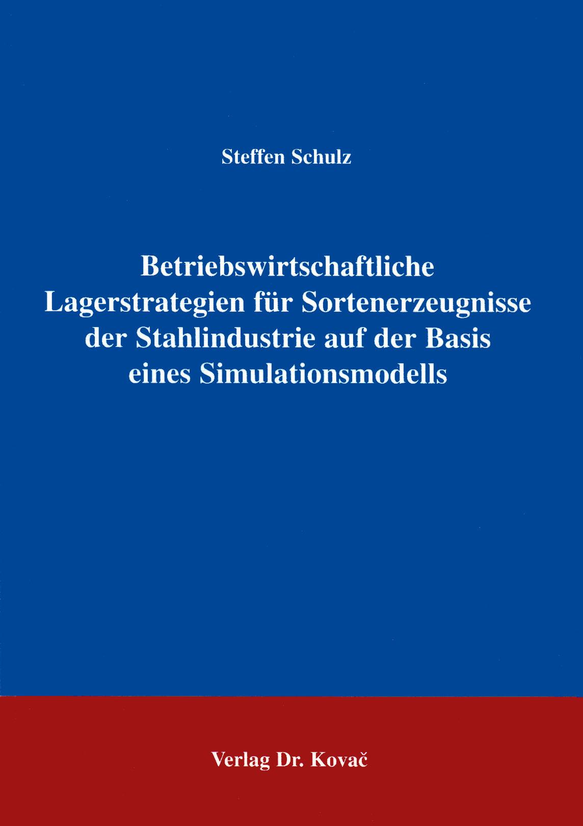 Cover: Betriebswirtschaftliche Lagerstrategien für Sortenerzeugnisse der Stahlindustrie auf der Basis eines Simultanmodells