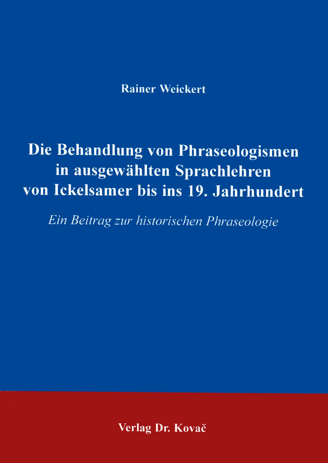 Cover: Die Behandlung von Phraseologismen in ausgewählten Sprachlehren von Ickelsamer bis ins 19. Jahrhundert