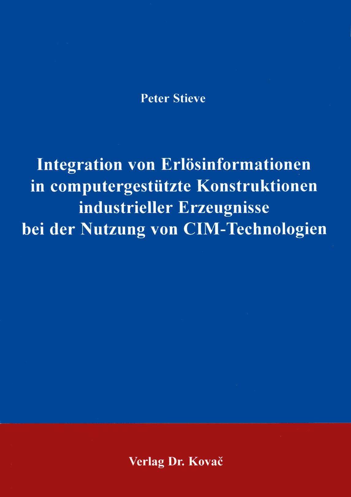 Cover: Integration von Erlösinformationen in computergestützte Konstruktion industrieller Erzeugnisse bei der Nutzung von CIM-Technologien