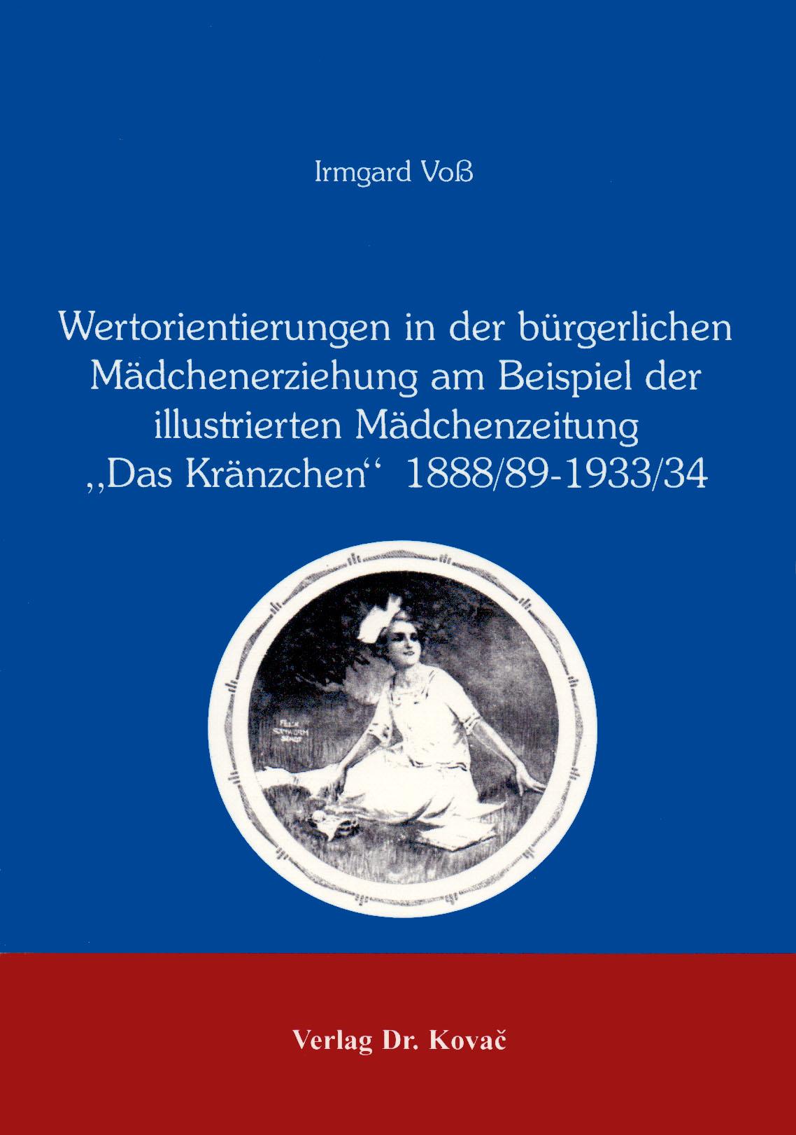 """Cover: Wertorientierungen in der bürgerlichen Mädchenerziehung am Beispiel der illustrierten Mädchenzeitung """"Das Kränzchen"""" 1888/89-1933/34"""