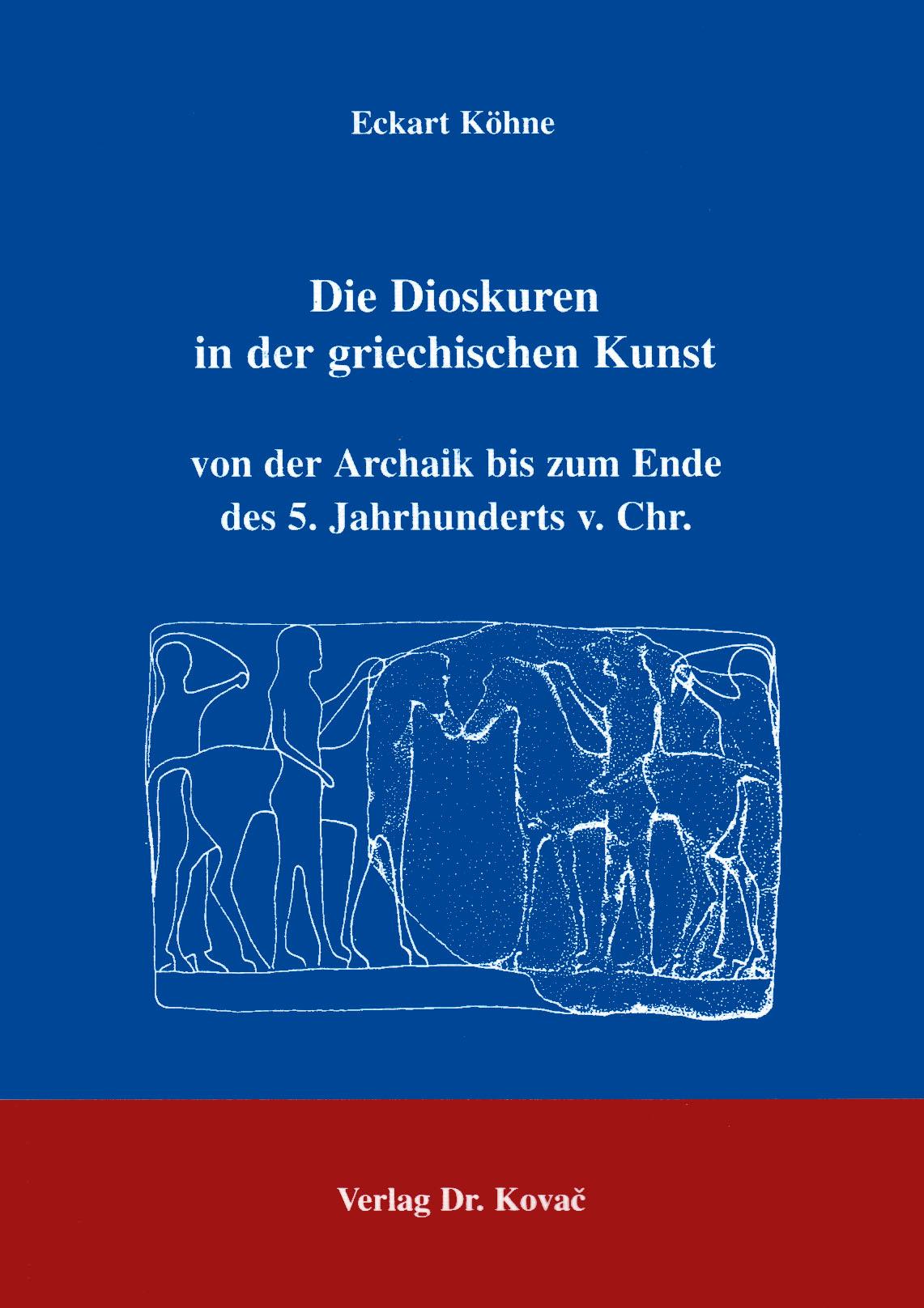 Cover: Die Dioskuren in der griechischen Kunst von der Archaik bis zum Ende des 5. Jahrhunderts v. Chr.