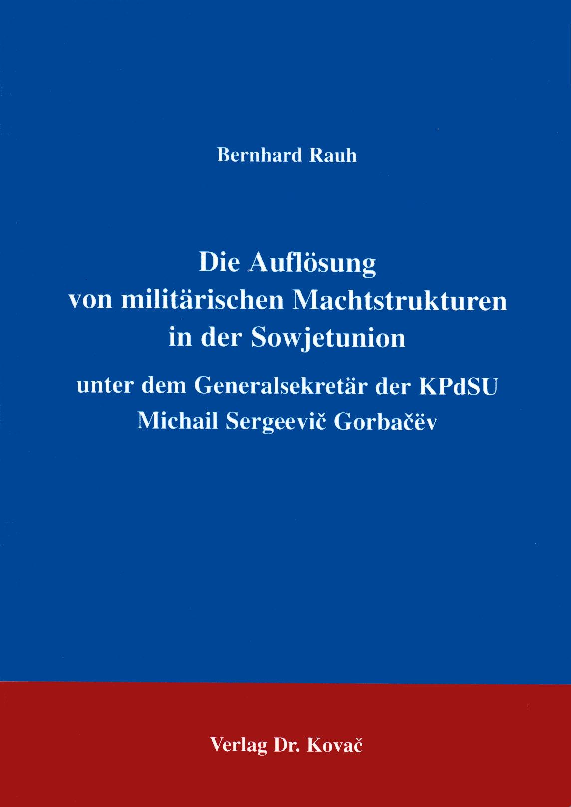 Cover: Die Auflösung von militärischen Machtstrukturen in der Sowjetunion unter dem Generalsekretär der KPdSU Michail Sergeevic Gorbačev