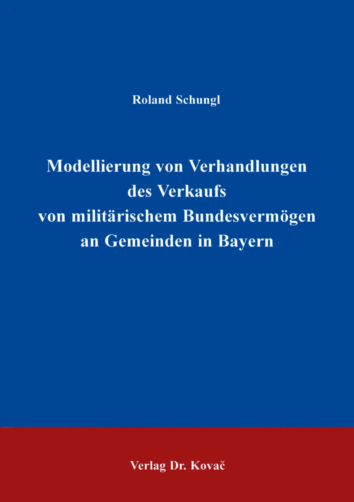 Cover: Modellierung von Verhandlungen des Verkaufs von militärischem Bundesvermögen an Gemeinden in Bayern