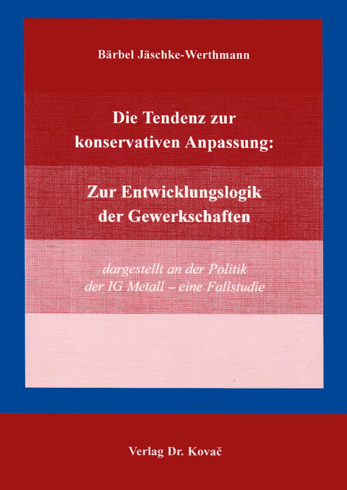 Cover: Die Tendenz zur konservativenAnpassung: Zur Entwicklungslogik derGewerkschaften