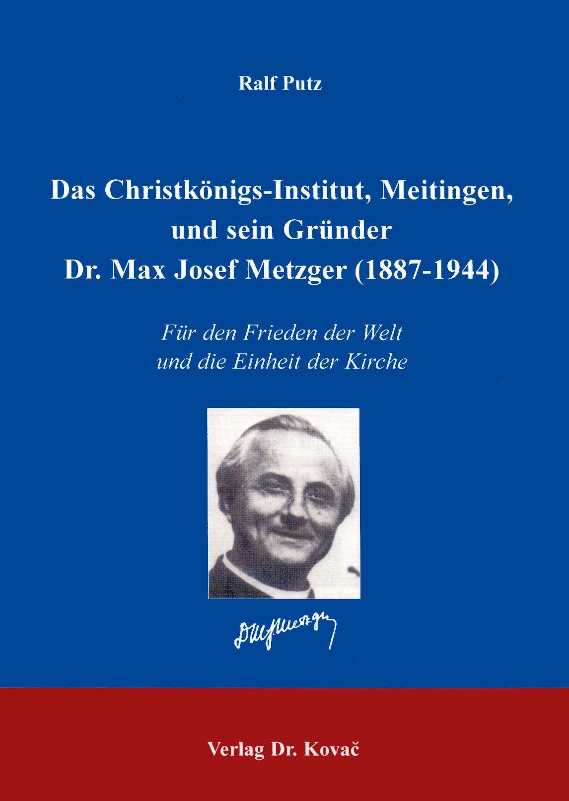Cover: Das Christkönigs-Institut, Meitingen und sein Gründer Dr. Max Josef Metzger (1878-1944)