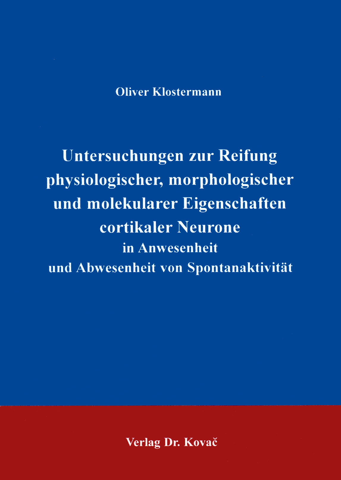 Cover: Untersuchungen zur Reifung physiologischer, morphologischer und molekularer Eigenschaften cortikaler Neurone in Anwesenheit und Abwesenheit von Spontanaktivität