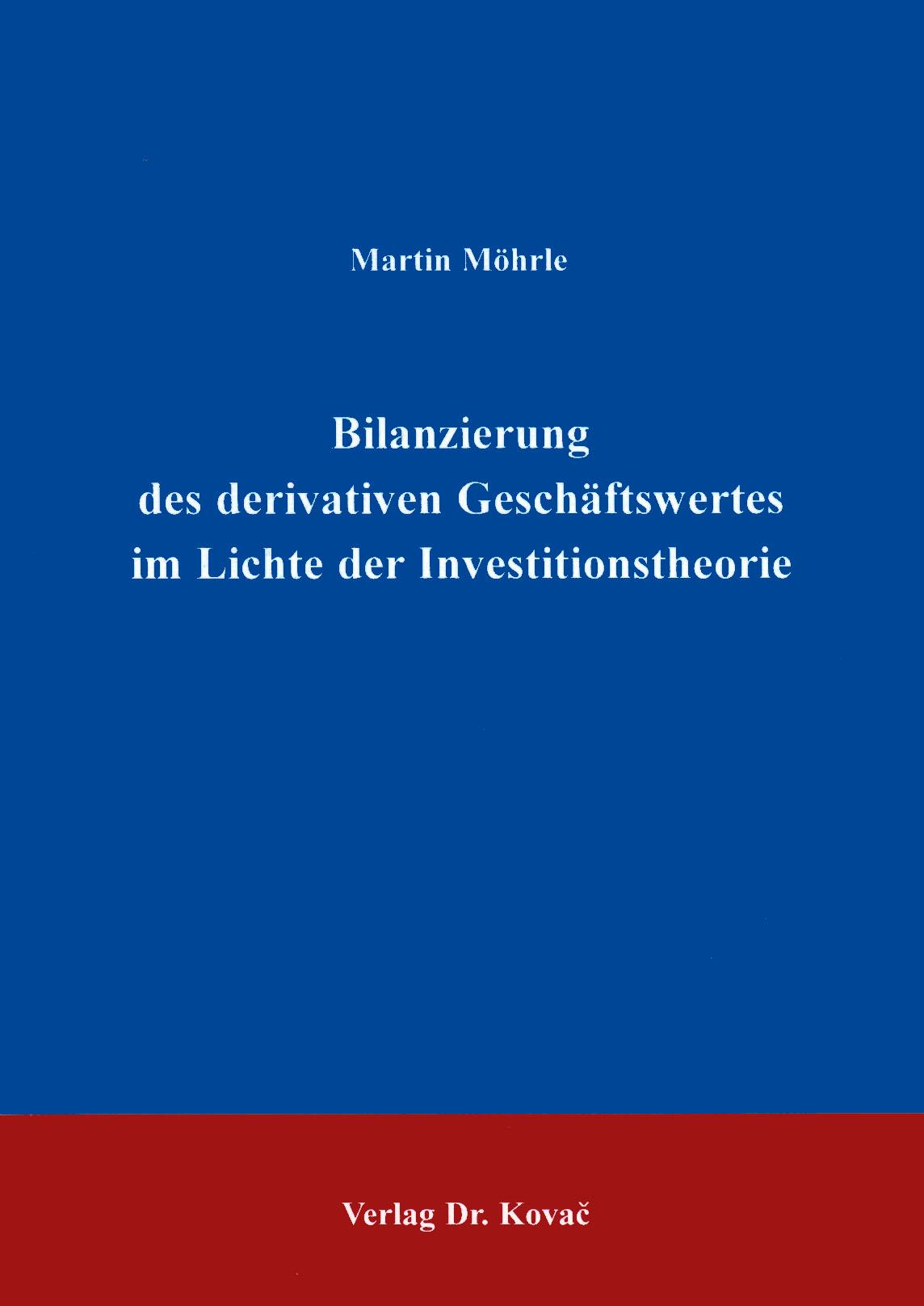 Cover: Bilanzierung des derivativen Geschäftswertes im Lichte der Investitionstheorie