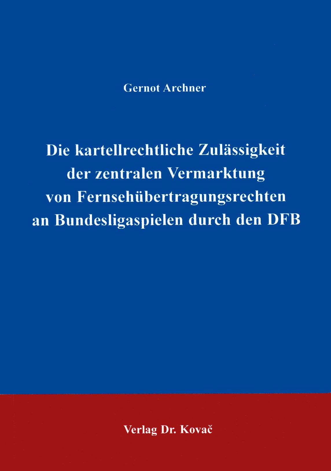 Cover: Die kartellrechtliche Zulässigkeit der zentralen Vermarktung der Fernsehübertragungsrechte an Bundesligaspielen durch den DFB